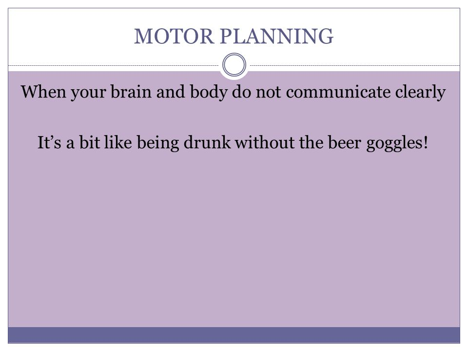MOTOR PLANNING When your brain and body do not communicate clearly It's a bit like being drunk without the beer goggles.