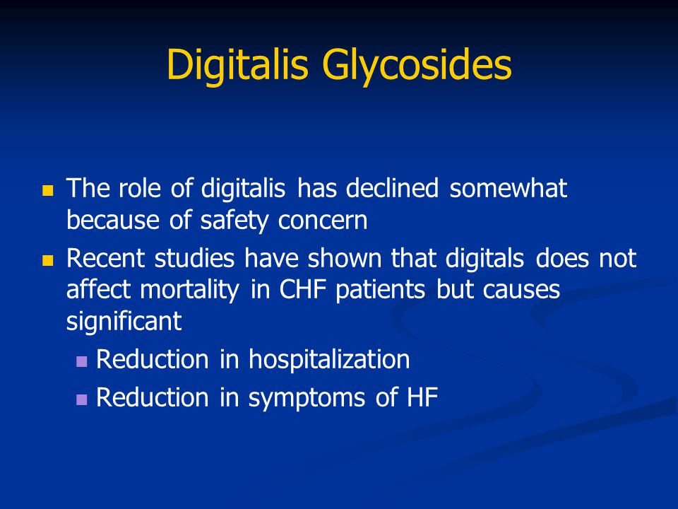 Digitalis Glycosides The role of digitalis has declined somewhat because of safety concern.