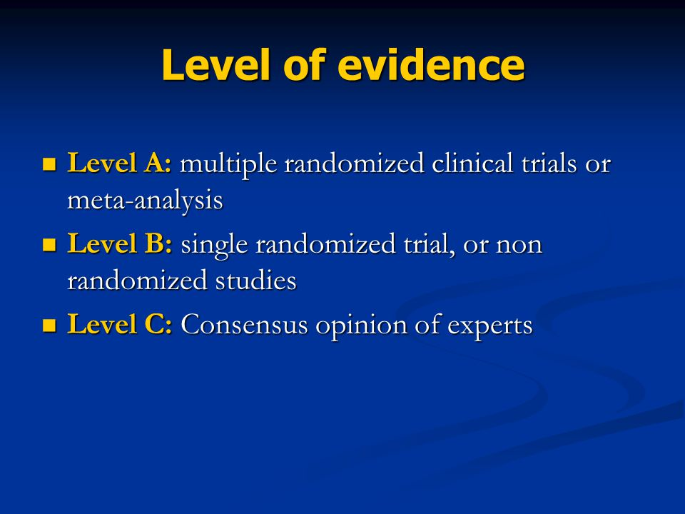 Level of evidence Level A: multiple randomized clinical trials or meta-analysis. Level B: single randomized trial, or non randomized studies.
