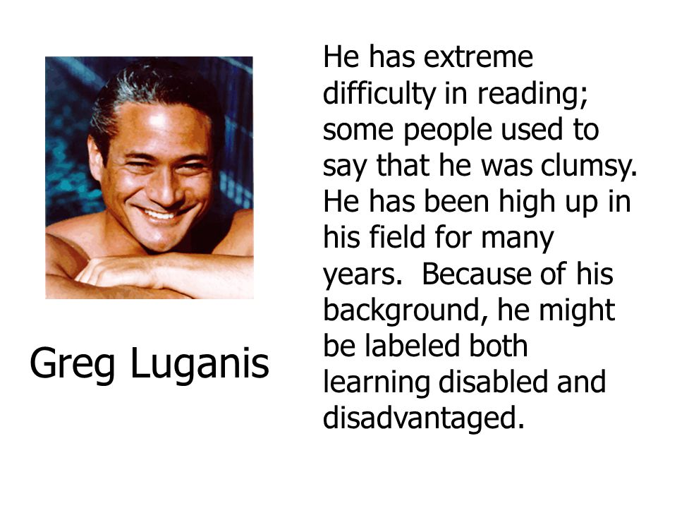 He has extreme difficulty in reading; some people used to say that he was clumsy. He has been high up in his field for many years. Because of his background, he might be labeled both learning disabled and disadvantaged.