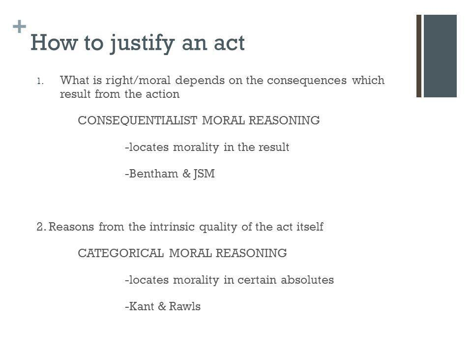 How to justify an act What is right/moral depends on the consequences which result from the action.