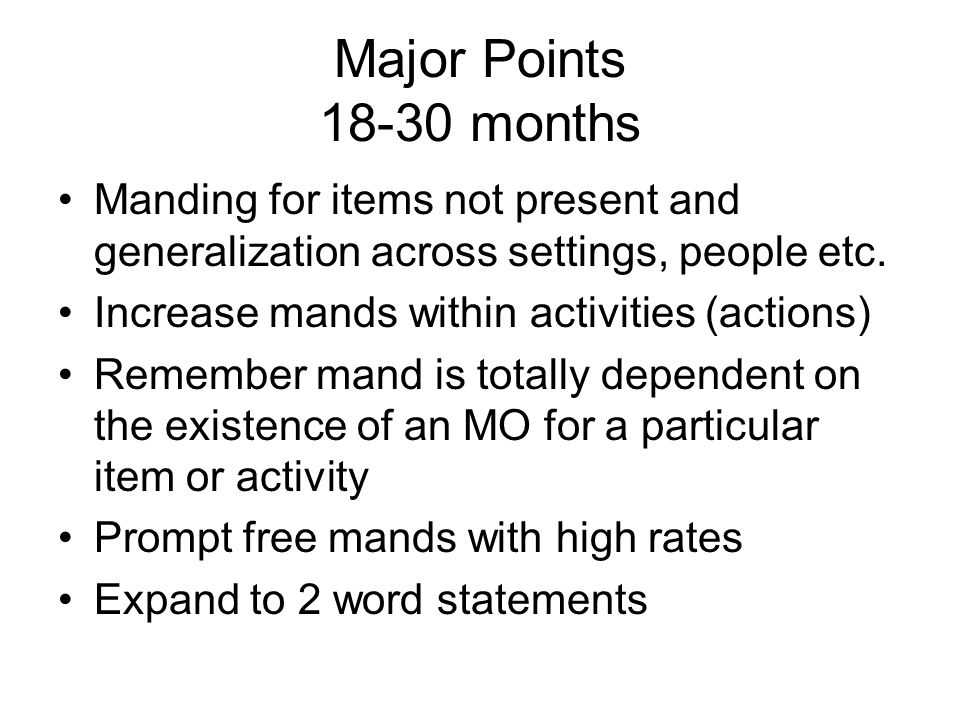 Major Points 18-30 months Manding for items not present and generalization across settings, people etc.