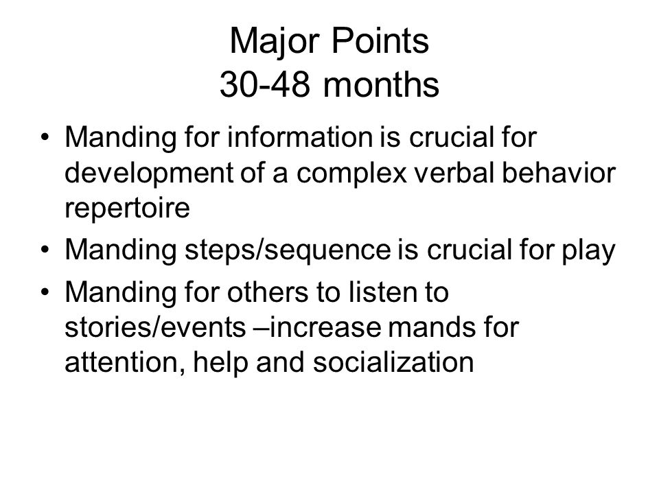Major Points 30-48 months Manding for information is crucial for development of a complex verbal behavior repertoire.