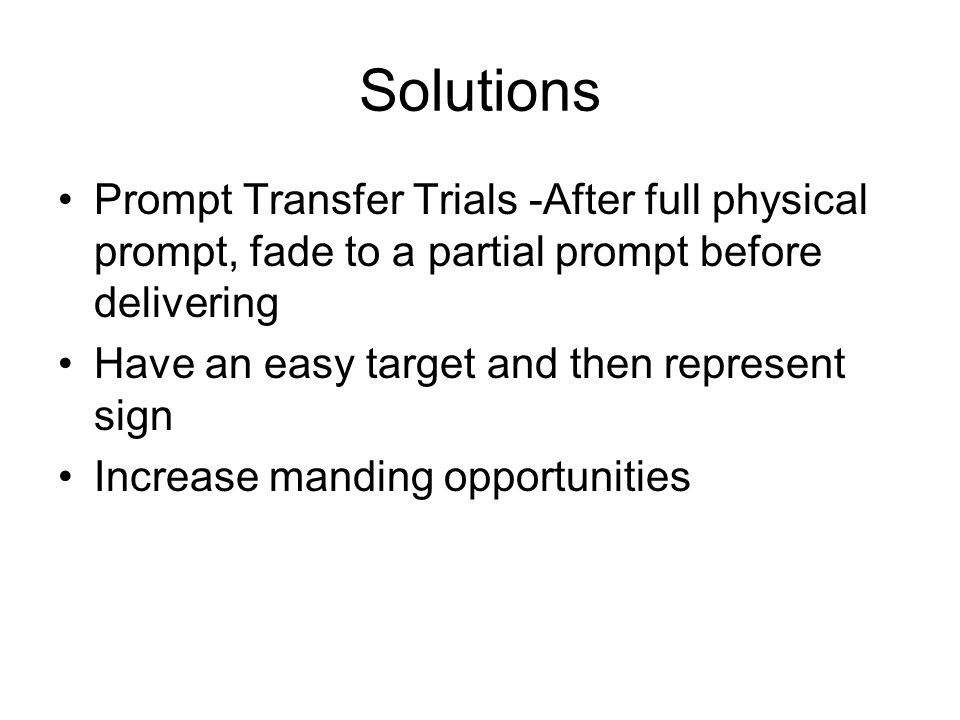 Solutions Prompt Transfer Trials -After full physical prompt, fade to a partial prompt before delivering.