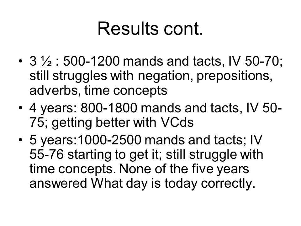 Results cont. 3 ½ : 500-1200 mands and tacts, IV 50-70; still struggles with negation, prepositions, adverbs, time concepts.