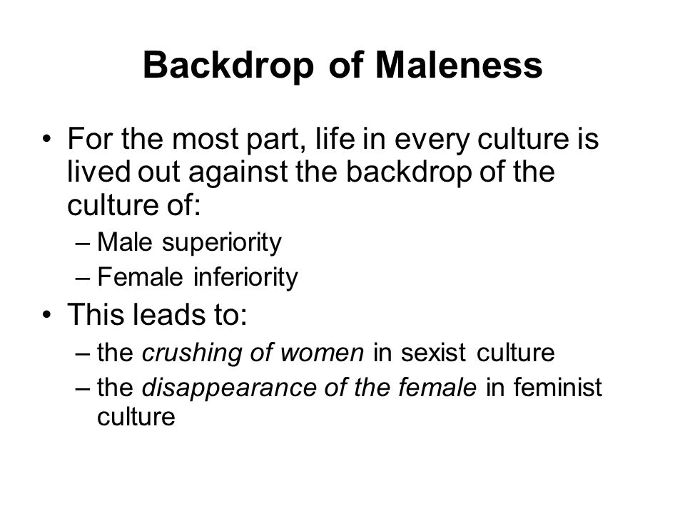 Backdrop of Maleness For the most part, life in every culture is lived out against the backdrop of the culture of: