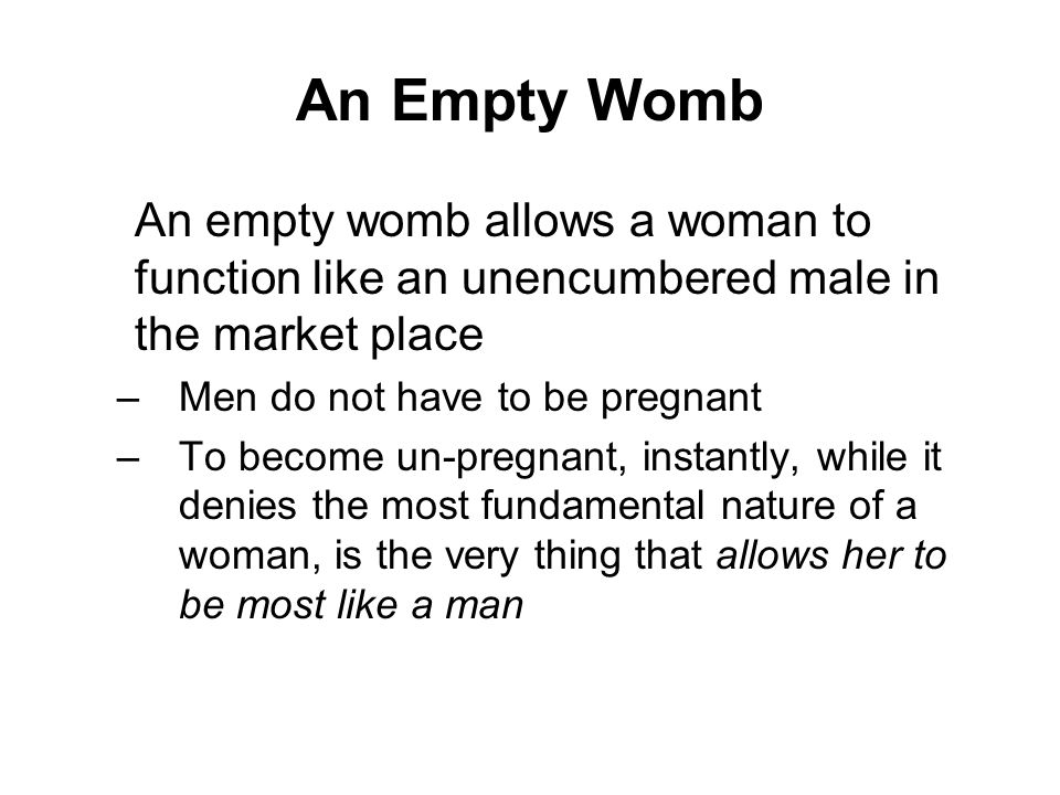 An Empty Womb An empty womb allows a woman to function like an unencumbered male in the market place.
