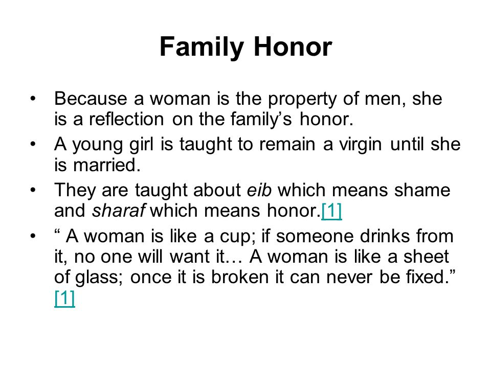 Family Honor Because a woman is the property of men, she is a reflection on the family's honor.