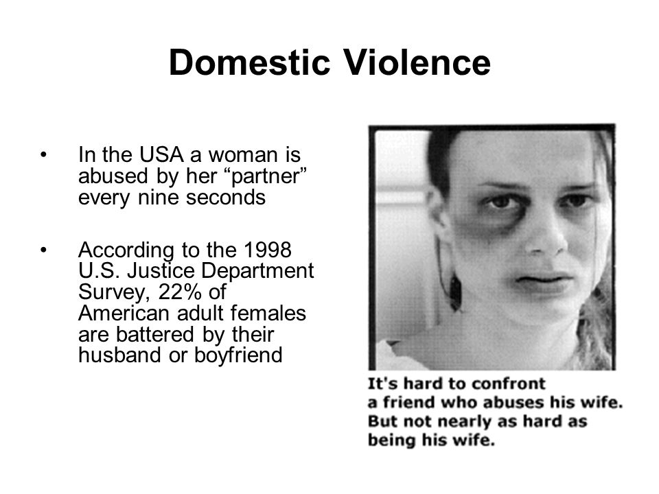Domestic Violence In the USA a woman is abused by her partner every nine seconds.