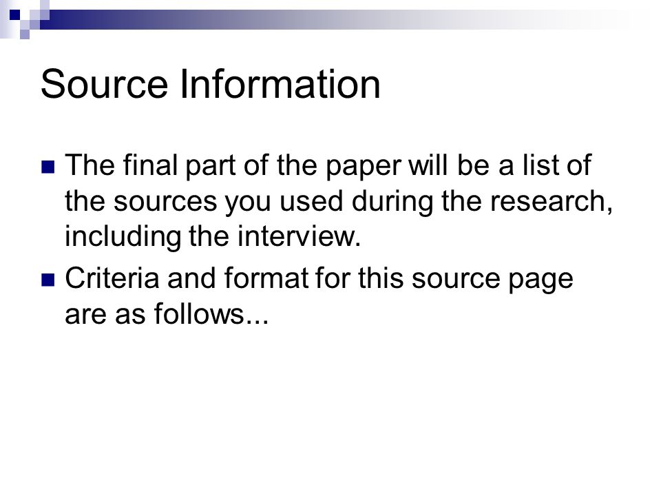 Source Information The final part of the paper will be a list of the sources you used during the research, including the interview.