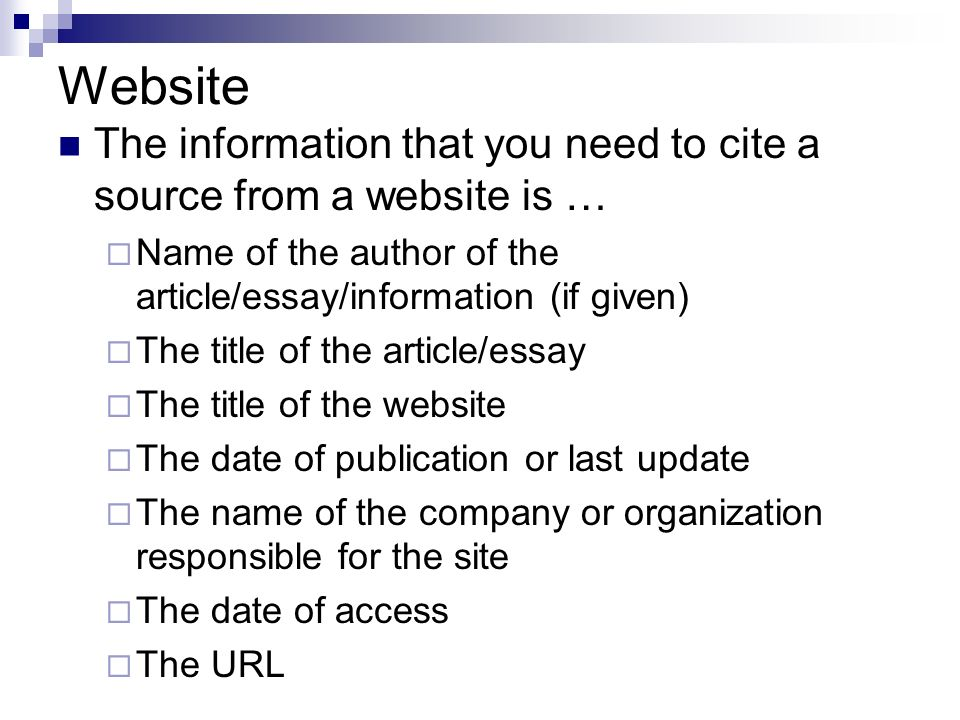 Website The information that you need to cite a source from a website is … Name of the author of the article/essay/information (if given)