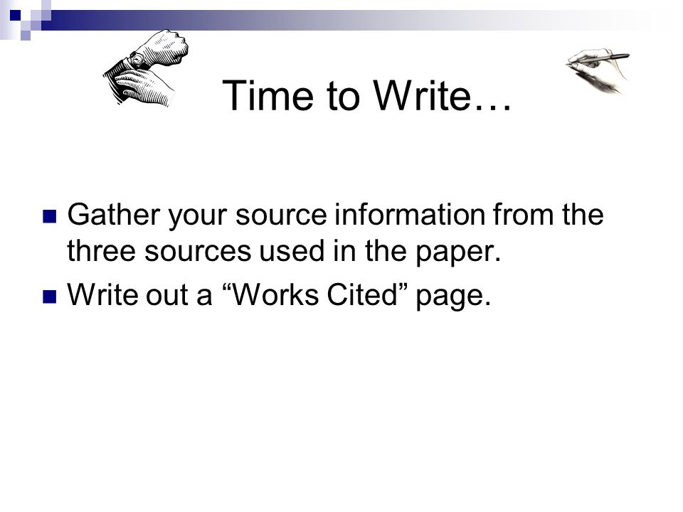 Time to Write… Gather your source information from the three sources used in the paper.
