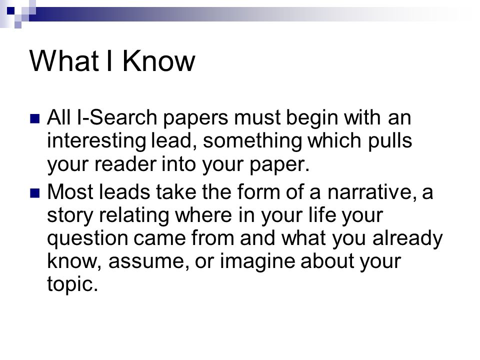 What I Know All I-Search papers must begin with an interesting lead, something which pulls your reader into your paper.