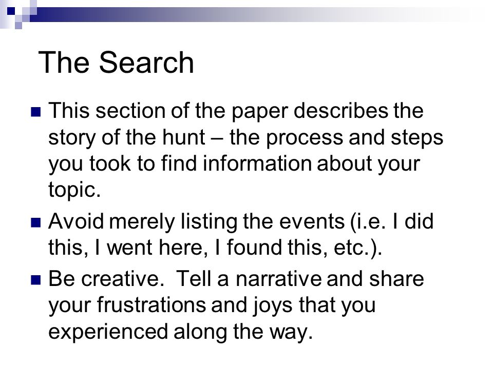 The Search This section of the paper describes the story of the hunt – the process and steps you took to find information about your topic.