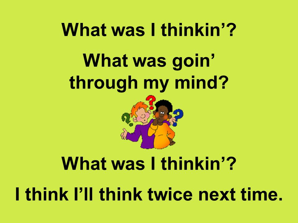 What was I thinkin'. What was goin' through my mind