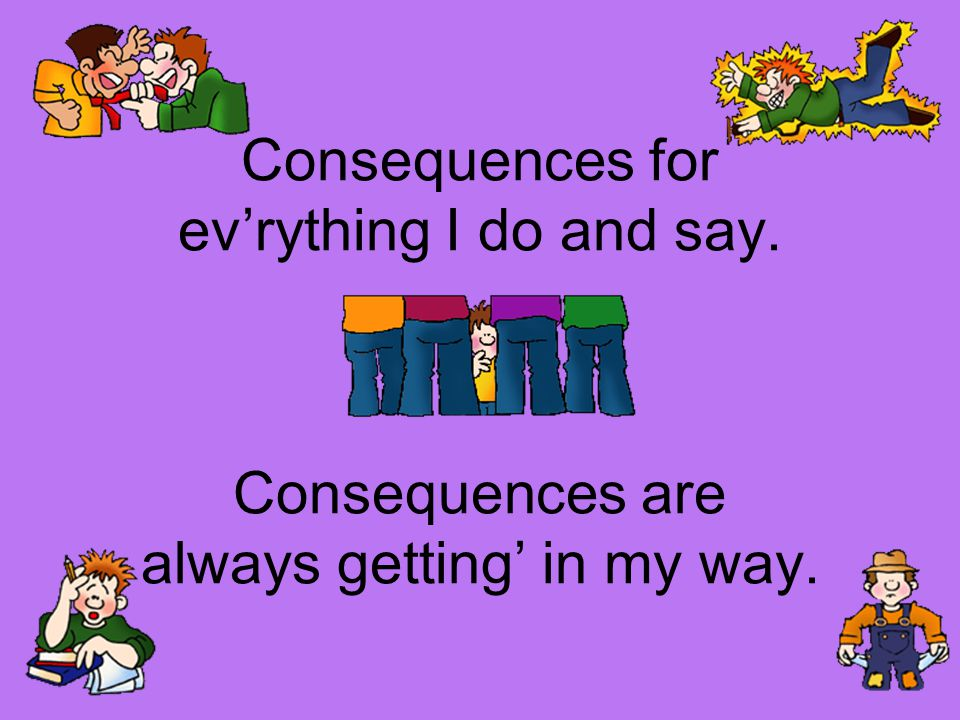 Consequences for ev'rything I do and say