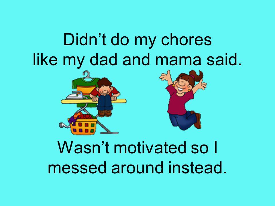 Didn't do my chores like my dad and mama said