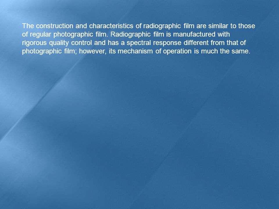 The construction and characteristics of radiographic film are similar to those of regular photographic film.