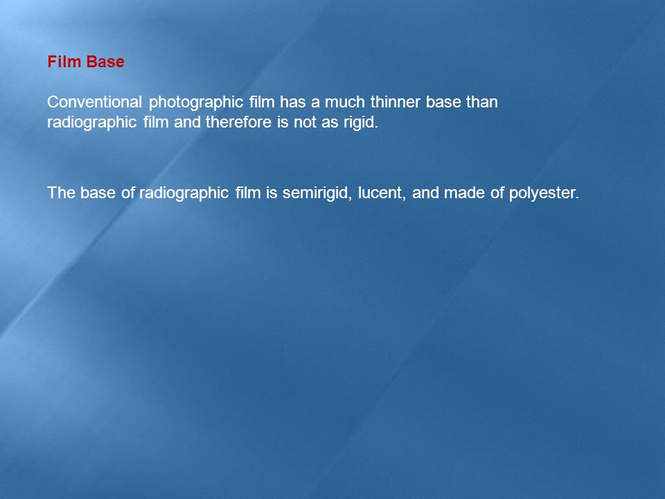 Film Base Conventional photographic film has a much thinner base than radiographic film and therefore is not as rigid.