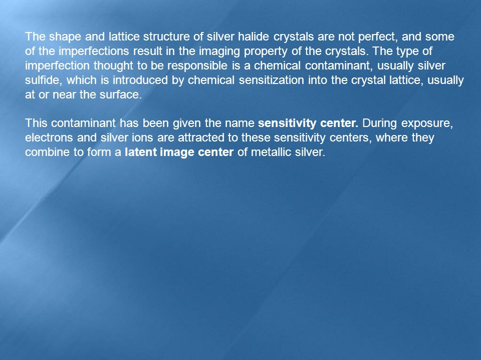 The shape and lattice structure of silver halide crystals are not perfect, and some of the imperfections result in the imaging property of the crystals. The type of imperfection thought to be responsible is a chemical contaminant, usually silver sulfide, which is introduced by chemical sensitization into the crystal lattice, usually at or near the surface.
