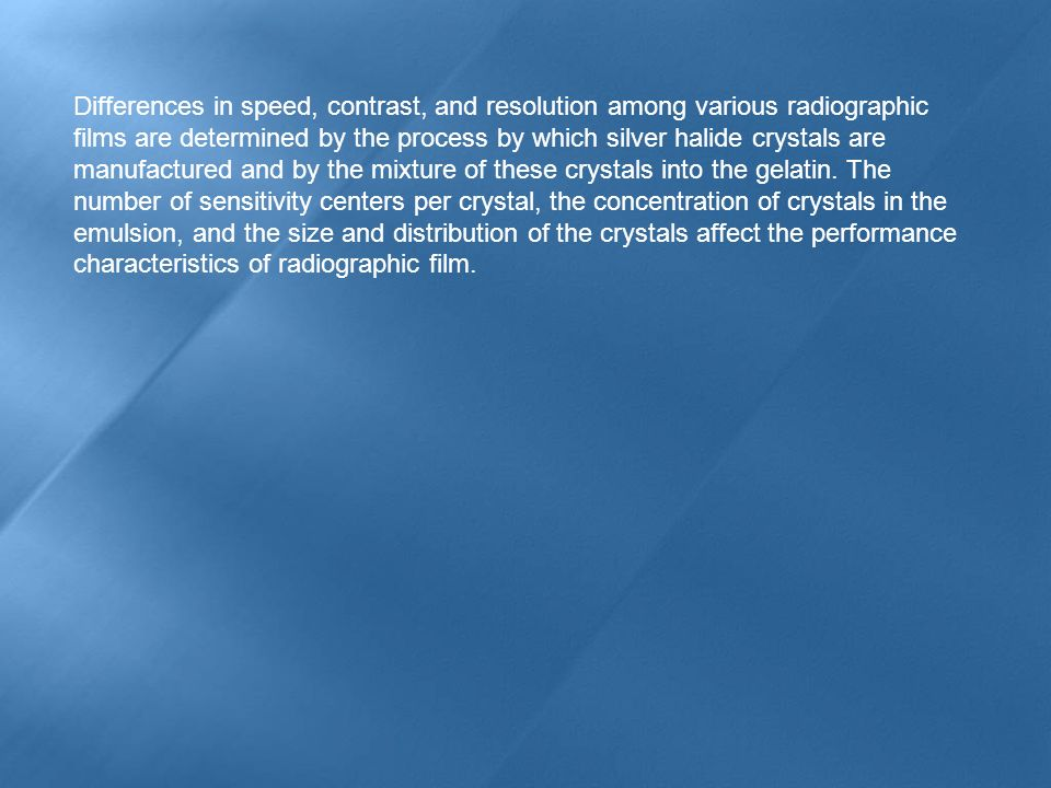 Differences in speed, contrast, and resolution among various radiographic films are determined by the process by which silver halide crystals are manufactured and by the mixture of these crystals into the gelatin.