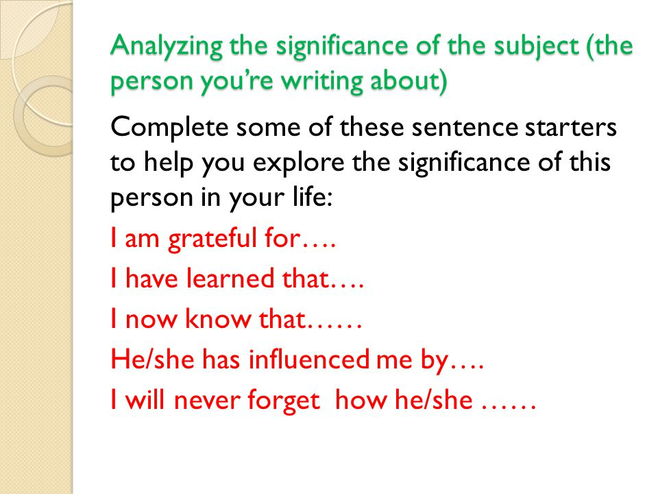 Analyzing the significance of the subject (the person you're writing about)