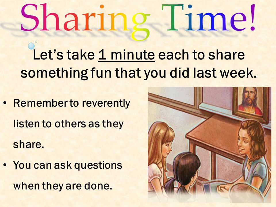 Sharing Time! Let's take 1 minute each to share something fun that you did last week. Remember to reverently listen to others as they share.
