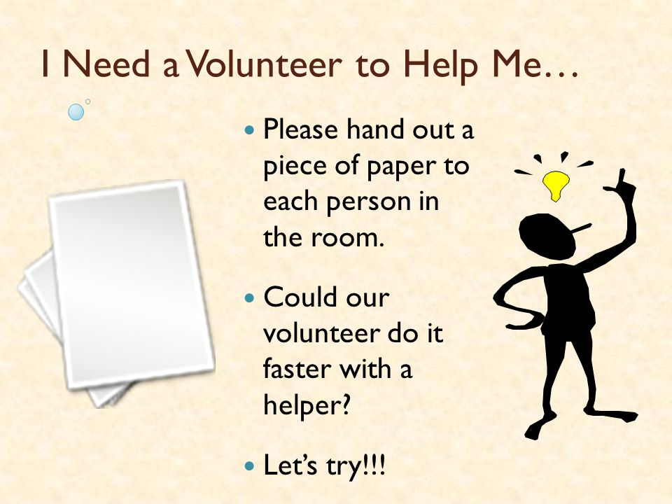 I Need a Volunteer to Help Me…