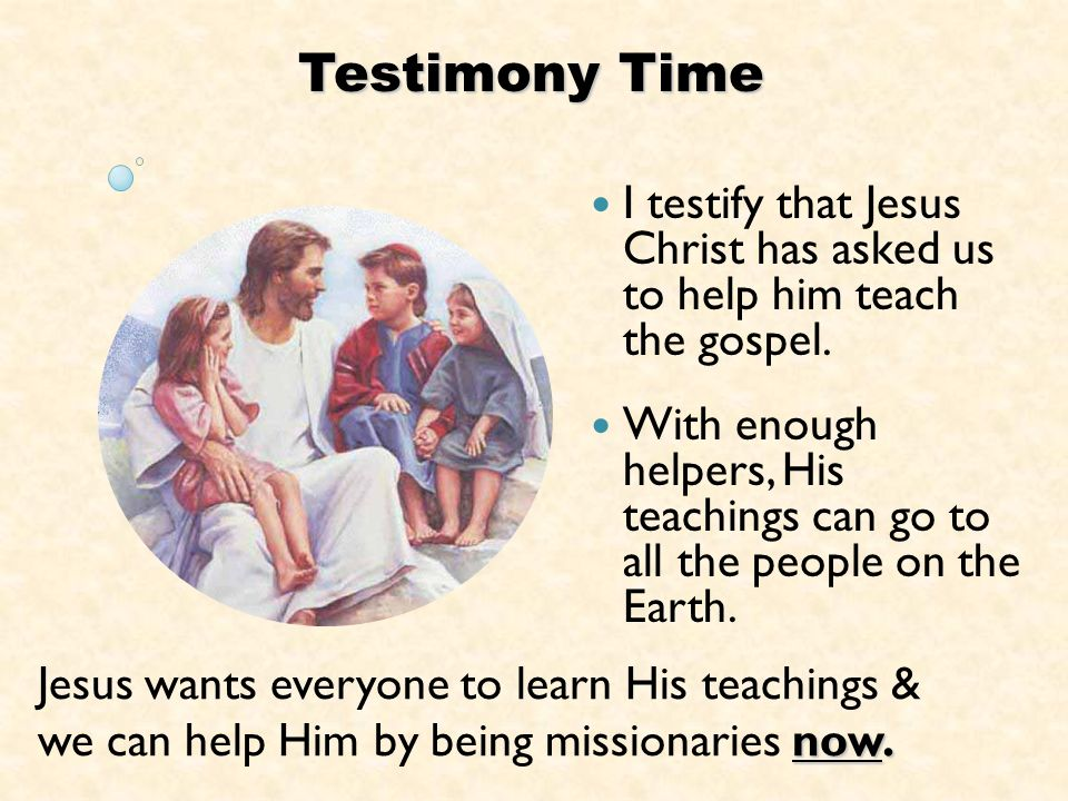 Testimony Time I testify that Jesus Christ has asked us to help him teach the gospel.