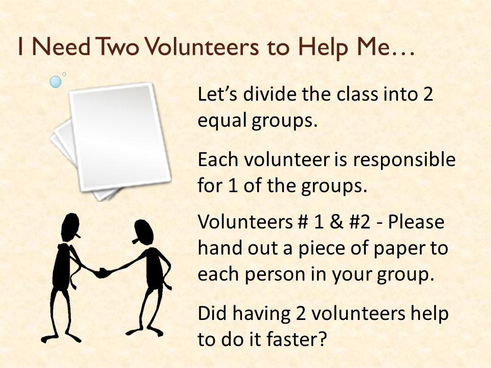 I Need Two Volunteers to Help Me…