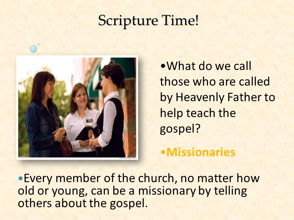 Scripture Time! What do we call those who are called by Heavenly Father to help teach the gospel Missionaries.