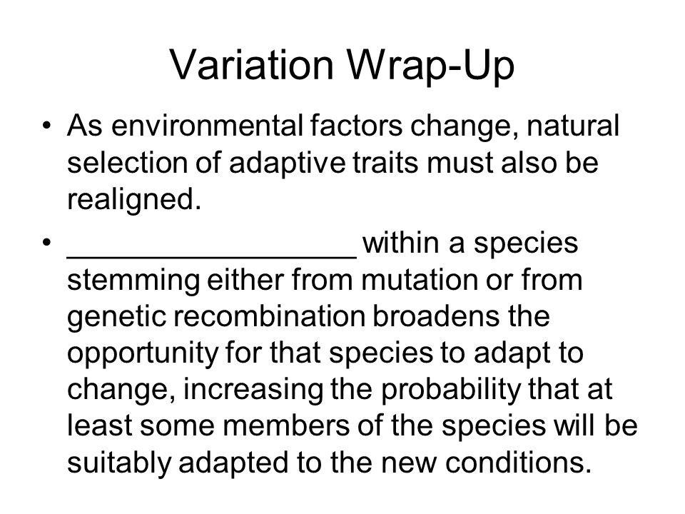 Variation Wrap-Up As environmental factors change, natural selection of adaptive traits must also be realigned.