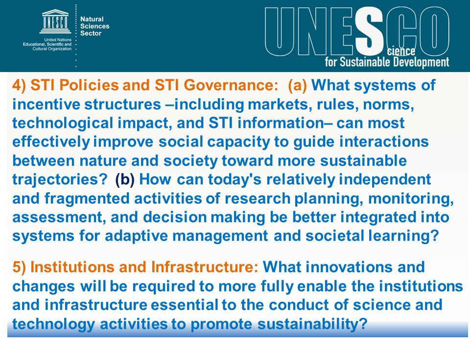 4) STI Policies and STI Governance: (a) What systems of incentive structures –including markets, rules, norms, technological impact, and STI information– can most effectively improve social capacity to guide interactions between nature and society toward more sustainable trajectories (b) How can today s relatively independent and fragmented activities of research planning, monitoring, assessment, and decision making be better integrated into systems for adaptive management and societal learning
