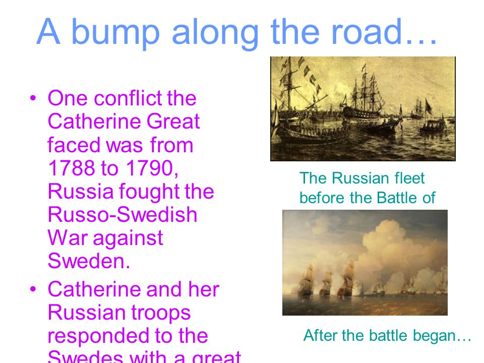 A bump along the road… One conflict the Catherine Great faced was from 1788 to 1790, Russia fought the Russo-Swedish War against Sweden.