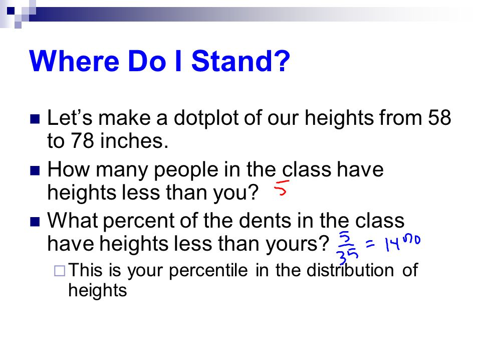 Where Do I Stand Let's make a dotplot of our heights from 58 to 78 inches. How many people in the class have heights less than you