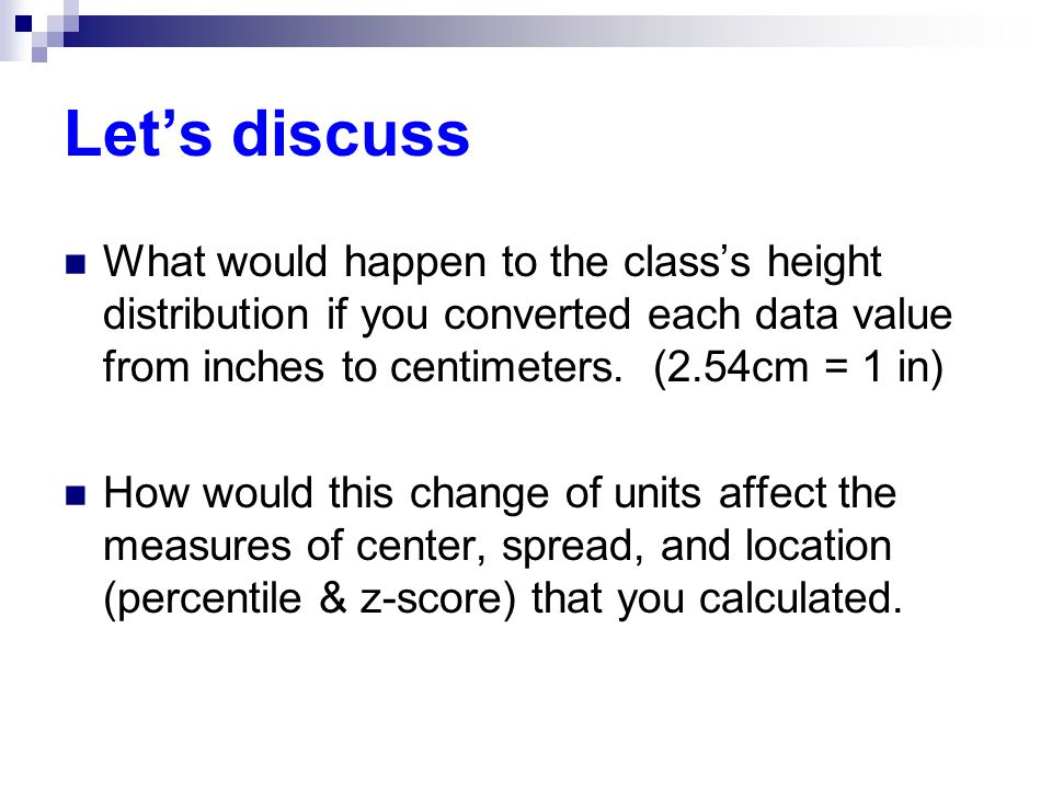 Let's discuss What would happen to the class's height distribution if you converted each data value from inches to centimeters. (2.54cm = 1 in)