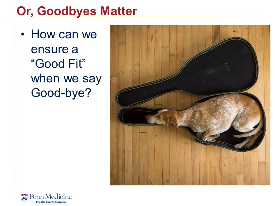 Or, Goodbyes Matter How can we ensure a Good Fit when we say Good-bye
