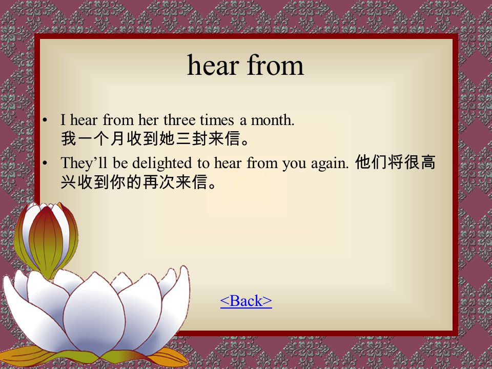 hear from I hear from her three times a month. 我一个月收到她三封来信。