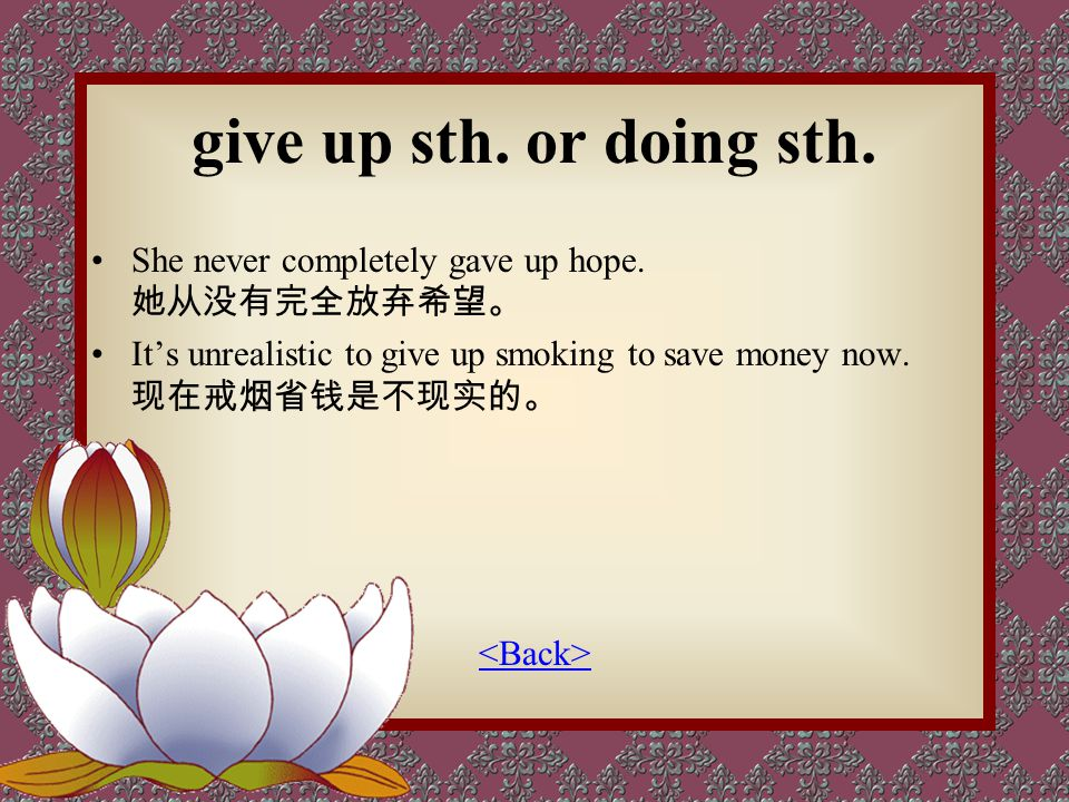 give up sth. or doing sth. She never completely gave up hope. 她从没有完全放弃希望。 It's unrealistic to give up smoking to save money now. 现在戒烟省钱是不现实的。