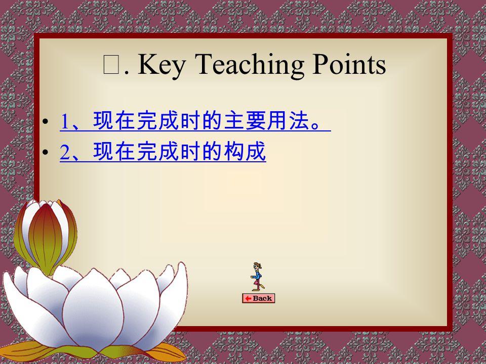 Ⅱ. Key Teaching Points 1、现在完成时的主要用法。 2、现在完成时的构成