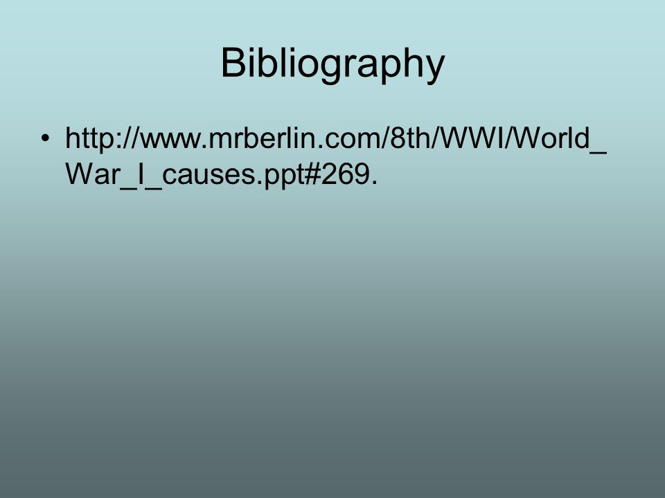 Bibliography http://www.mrberlin.com/8th/WWI/World_War_I_causes.ppt#269.