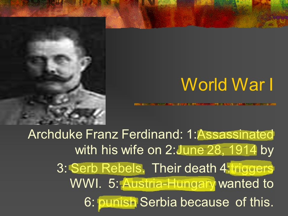 World War I Archduke Franz Ferdinand: 1:Assassinated with his wife on 2:June 28, 1914 by.
