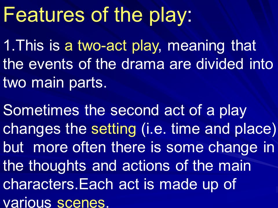 Features of the play: 1.This is a two-act play, meaning that the events of the drama are divided into two main parts.