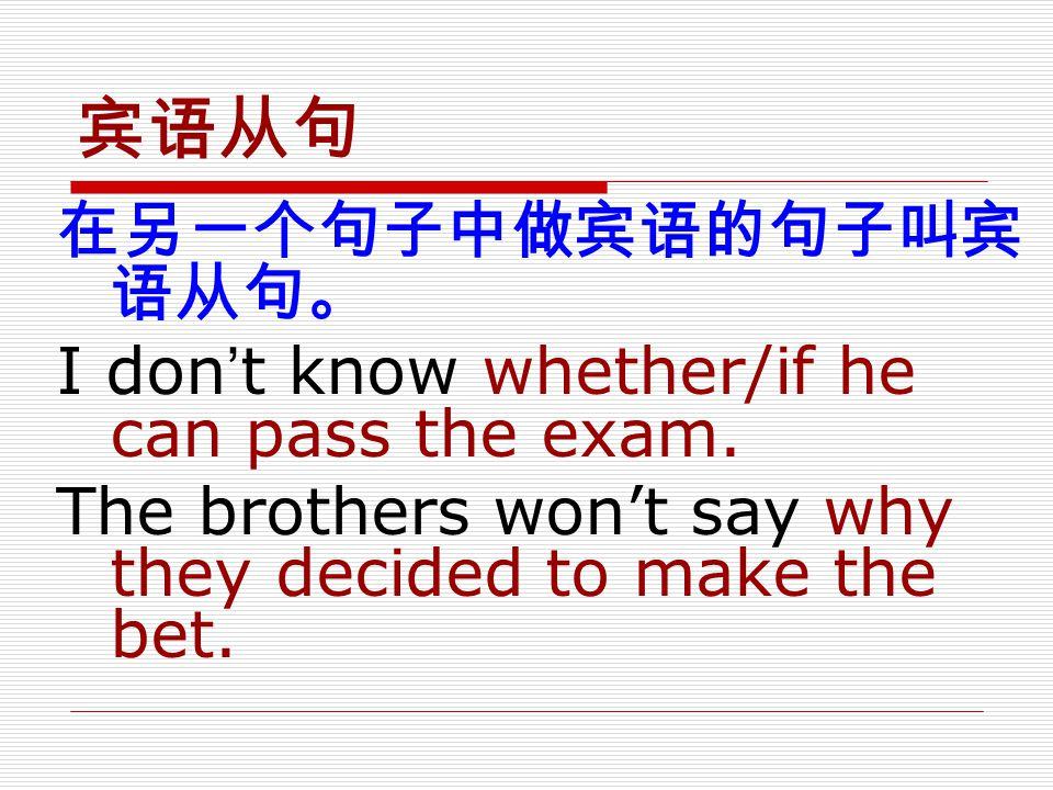 宾语从句 在另一个句子中做宾语的句子叫宾语从句。 I don't know whether/if he can pass the exam.