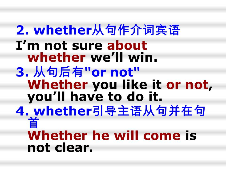 2. whether从句作介词宾语 I'm not sure about whether we'll win. 3. 从句后有 or not Whether you like it or not, you'll have to do it.