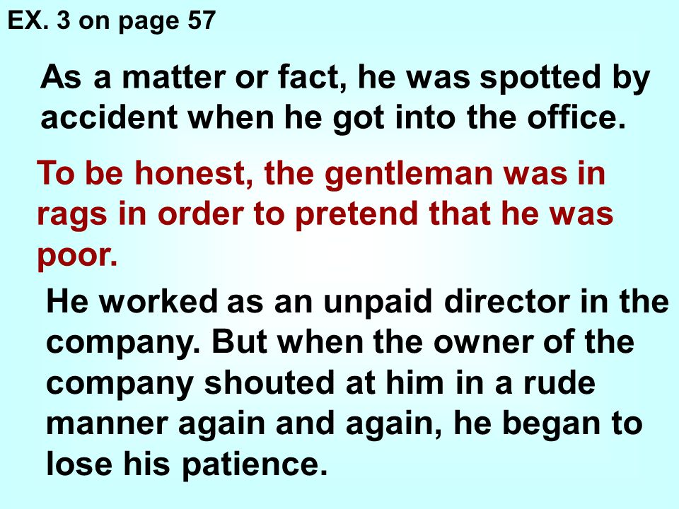 EX. 3 on page 57 As a matter or fact, he was spotted by accident when he got into the office.