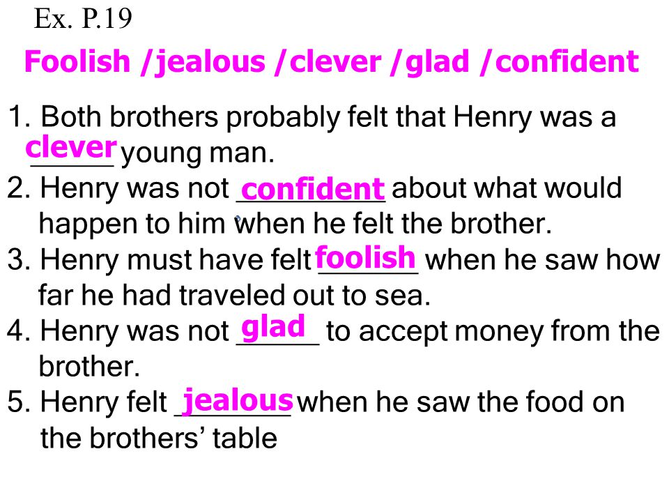 Ex. P.19 Foolish /jealous /clever /glad /confident. Both brothers probably felt that Henry was a. _____ young man.