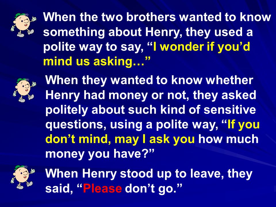 When the two brothers wanted to know something about Henry, they used a polite way to say, I wonder if you'd mind us asking…