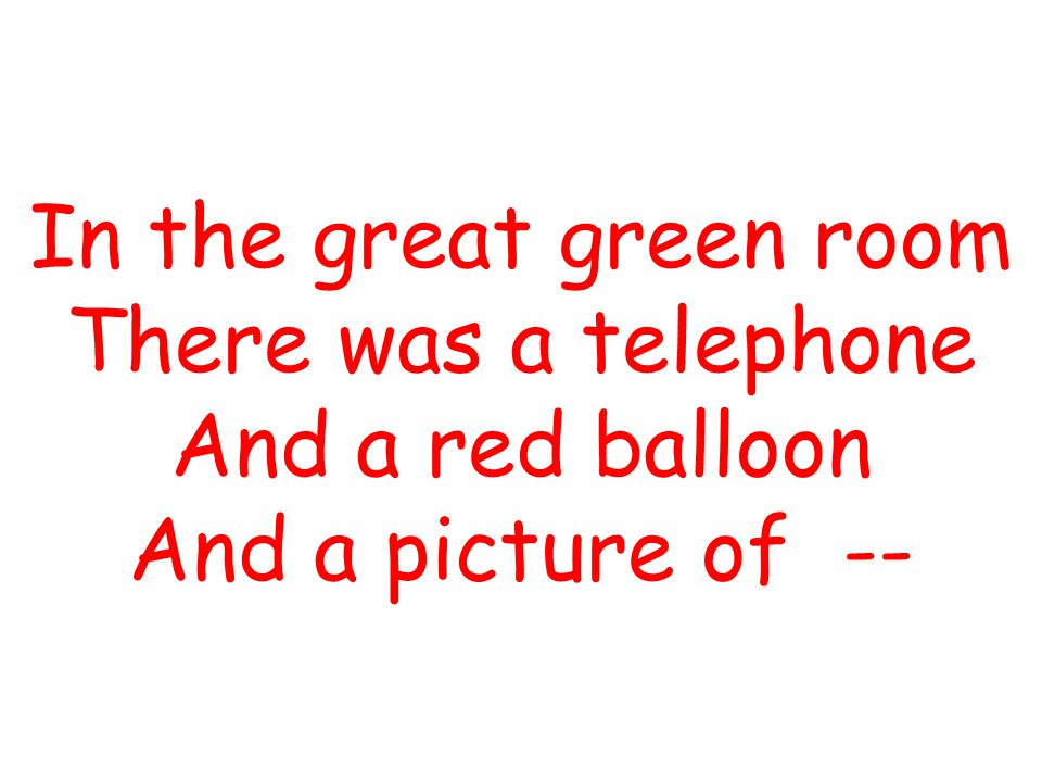 In the great green room There was a telephone And a red balloon And a picture of --