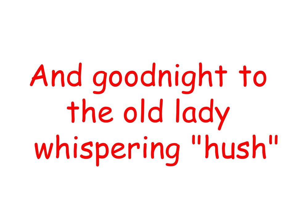 And goodnight to the old lady whispering hush